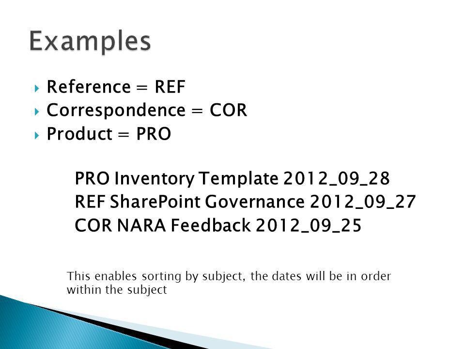 Reference = REF Correspondence = COR Product = PRO PRO Inventory Template 2012_09_28 REF SharePoint Governance 2012_09_27 COR NARA Feedback 2012_09_25 This enables sorting by subject, the dates will be in order within the subject
