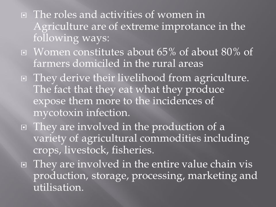The roles and activities of women in Agriculture are of extreme improtance in the following ways: Women constitutes about 65% of about 80% of farmers domiciled in the rural areas They derive their livelihood from agriculture.