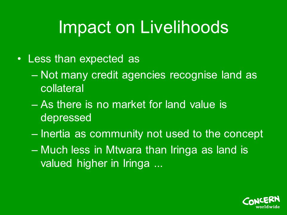 Impact on Livelihoods Less than expected as –Not many credit agencies recognise land as collateral –As there is no market for land value is depressed –Inertia as community not used to the concept –Much less in Mtwara than Iringa as land is valued higher in Iringa...