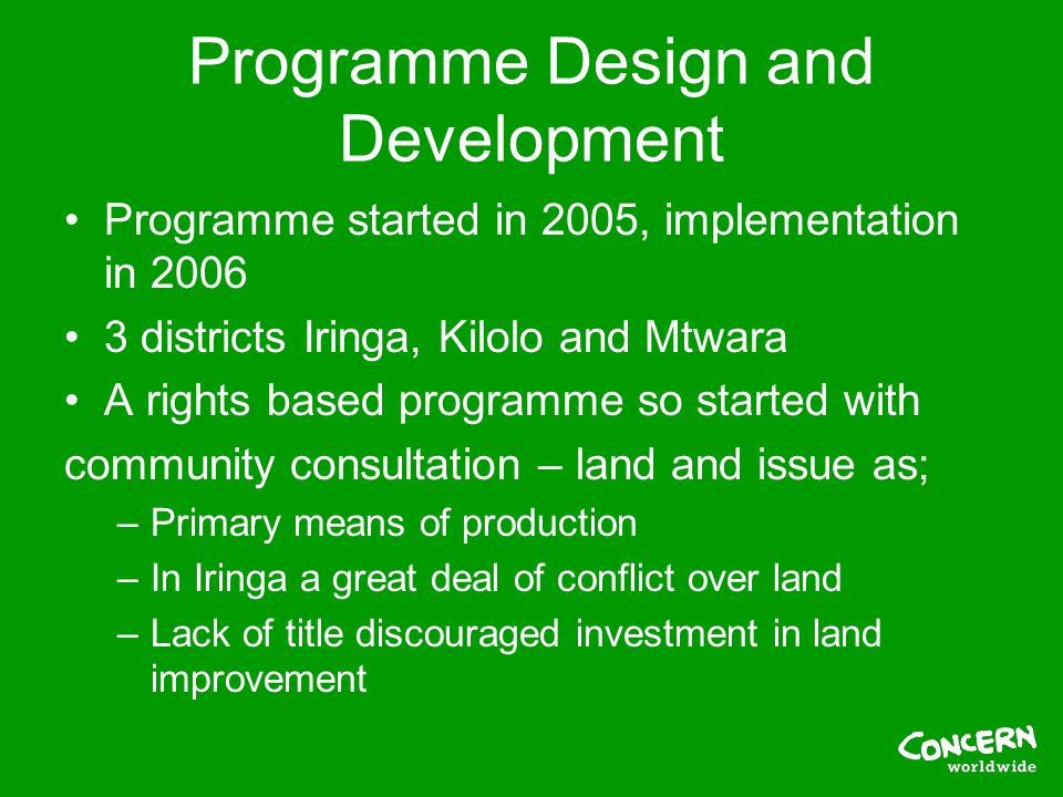 Programme Design and Development Programme started in 2005, implementation in 2006 3 districts Iringa, Kilolo and Mtwara A rights based programme so started with community consultation – land and issue as; –Primary means of production –In Iringa a great deal of conflict over land –Lack of title discouraged investment in land improvement