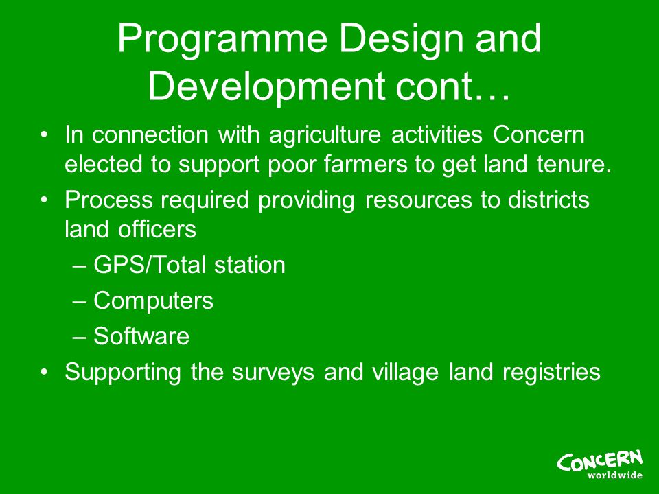 Programme Design and Development cont… In connection with agriculture activities Concern elected to support poor farmers to get land tenure.
