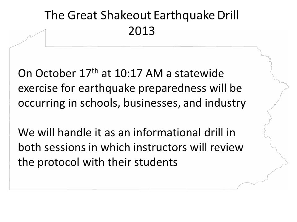The Great Shakeout Earthquake Drill 2013 On October 17 th at 10:17 AM a statewide exercise for earthquake preparedness will be occurring in schools, businesses, and industry We will handle it as an informational drill in both sessions in which instructors will review the protocol with their students The Great Shakeout Earthquake Drill 2013