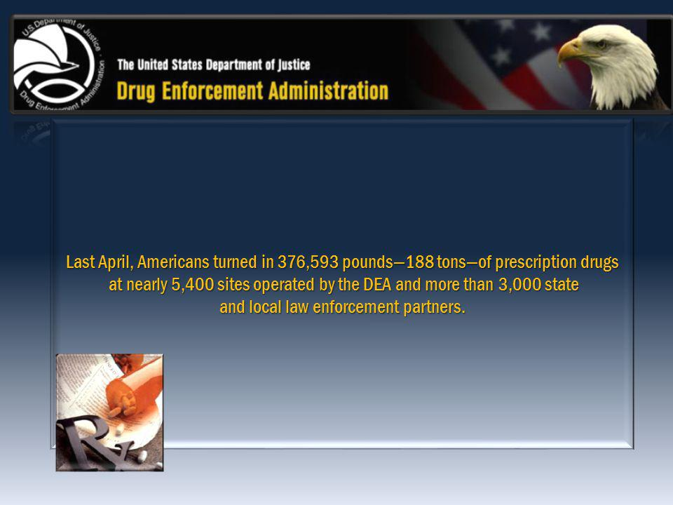 Last April, Americans turned in 376,593 pounds188 tonsof prescription drugs at nearly 5,400 sites operated by the DEA and more than 3,000 state at nearly 5,400 sites operated by the DEA and more than 3,000 state and local law enforcement partners.