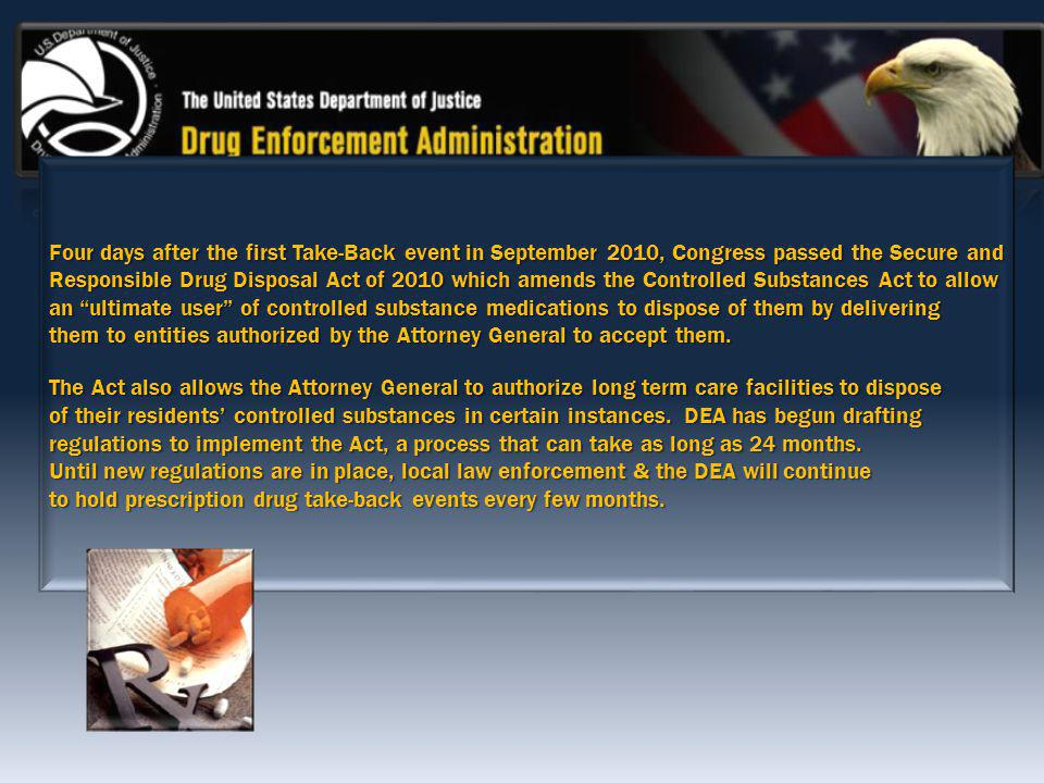 Four days after the first Take-Back event in September 2010, Congress passed the Secure and Responsible Drug Disposal Act of 2010 which amends the Controlled Substances Act to allow an ultimate user of controlled substance medications to dispose of them by delivering them to entities authorized by the Attorney General to accept them.