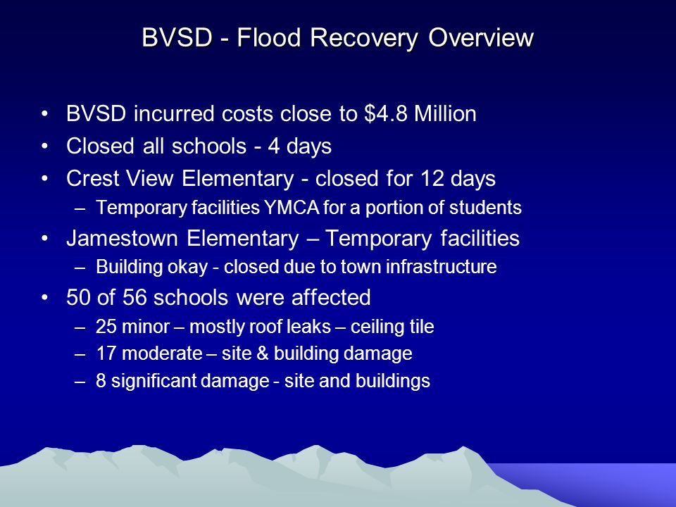 BVSD - Flood Recovery Overview BVSD incurred costs close to $4.8 Million Closed all schools - 4 days Crest View Elementary - closed for 12 days –Temporary facilities YMCA for a portion of students Jamestown Elementary – Temporary facilities –Building okay - closed due to town infrastructure 50 of 56 schools were affected –25 minor – mostly roof leaks – ceiling tile –17 moderate – site & building damage –8 significant damage - site and buildings