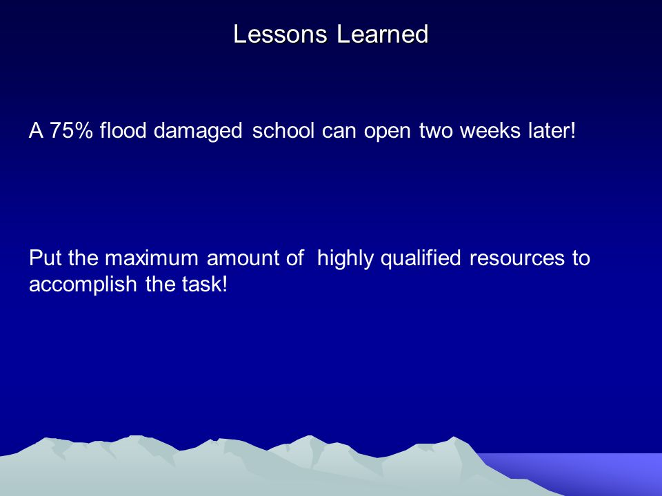 Lessons Learned A 75% flood damaged school can open two weeks later.