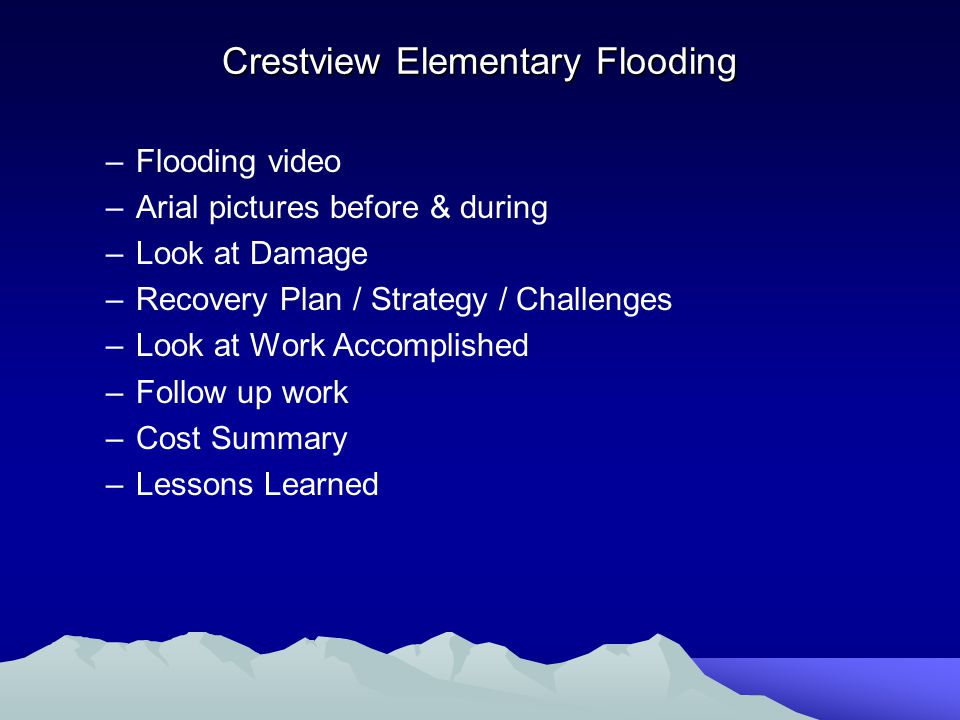Crestview Elementary Flooding –Flooding video –Arial pictures before & during –Look at Damage –Recovery Plan / Strategy / Challenges –Look at Work Accomplished –Follow up work –Cost Summary –Lessons Learned