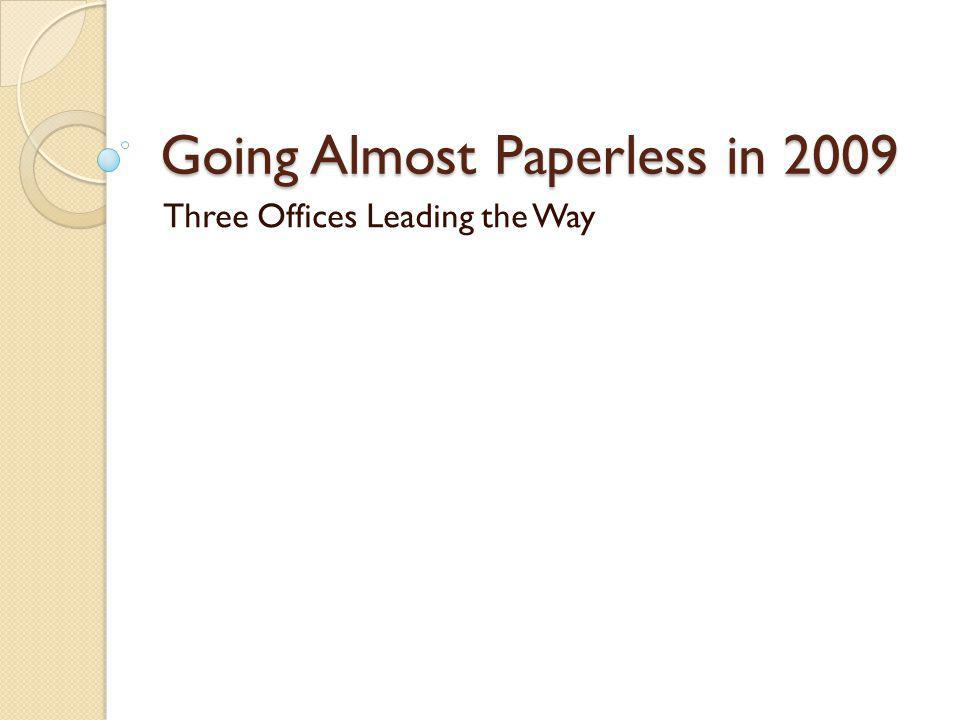 Going Almost Paperless in 2009 Three Offices Leading the Way