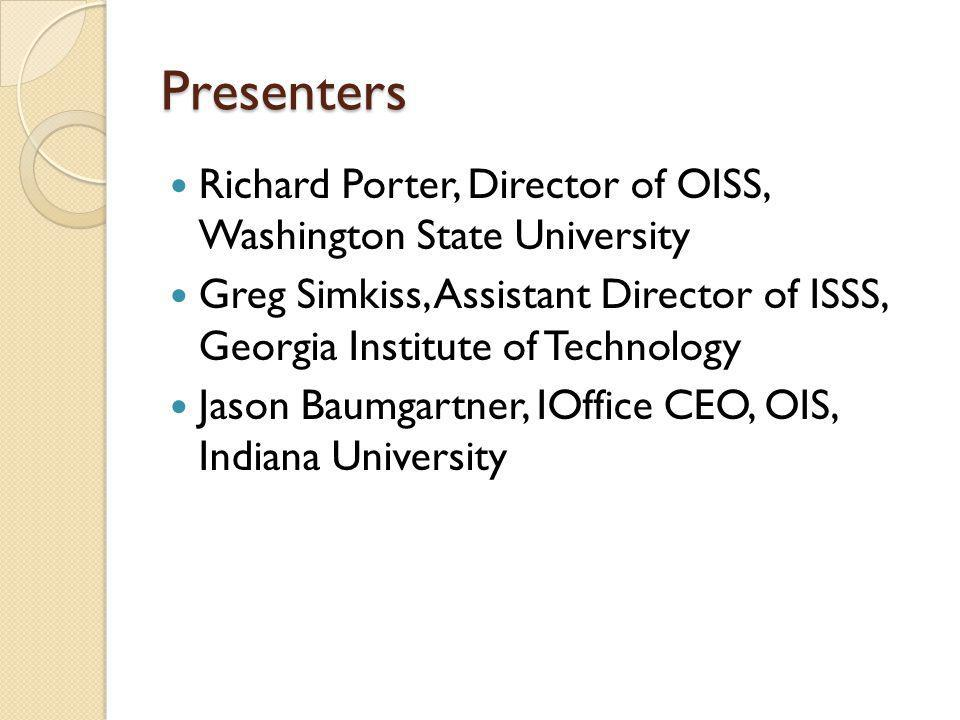 Presenters Richard Porter, Director of OISS, Washington State University Greg Simkiss, Assistant Director of ISSS, Georgia Institute of Technology Jason Baumgartner, IOffice CEO, OIS, Indiana University