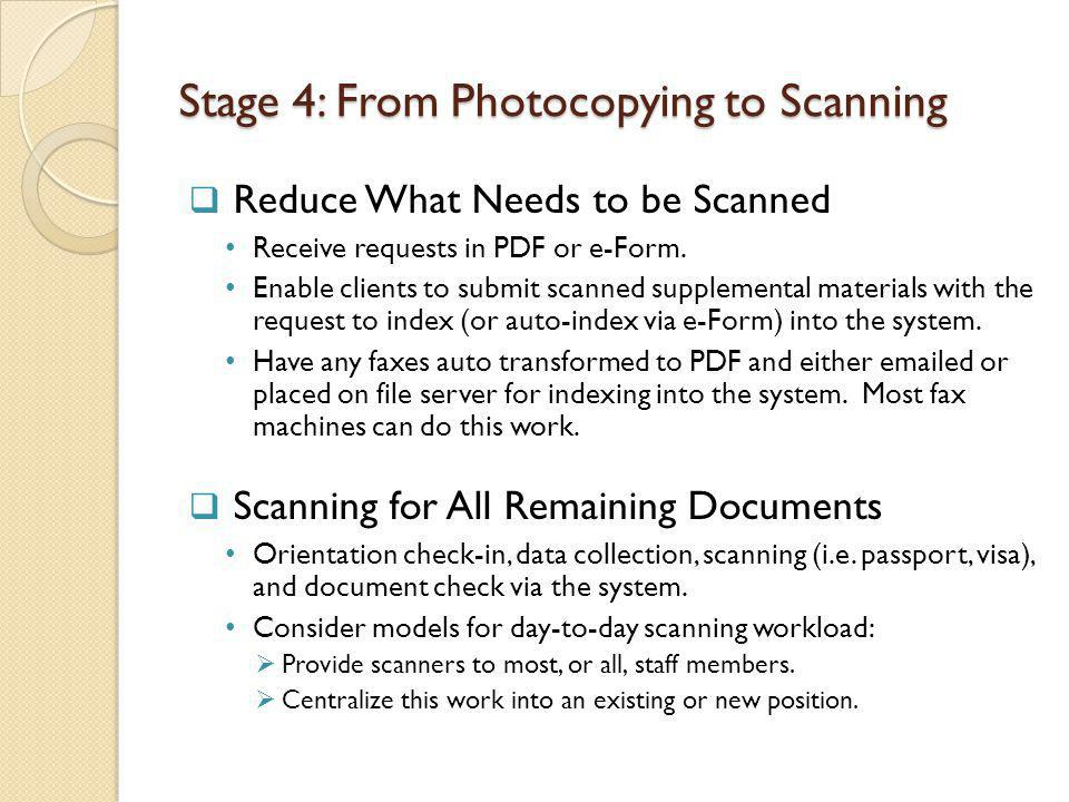Stage 4: From Photocopying to Scanning Reduce What Needs to be Scanned Receive requests in PDF or e-Form.