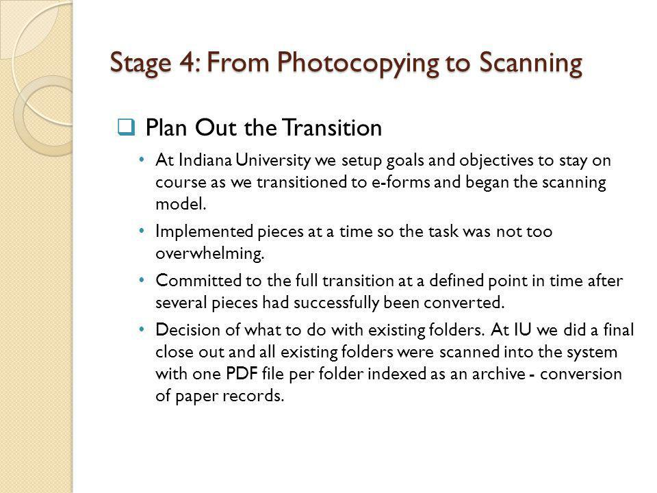 Stage 4: From Photocopying to Scanning Plan Out the Transition At Indiana University we setup goals and objectives to stay on course as we transitioned to e-forms and began the scanning model.