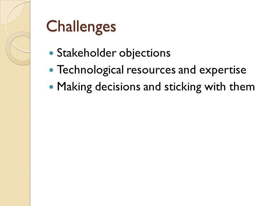 Challenges Stakeholder objections Technological resources and expertise Making decisions and sticking with them