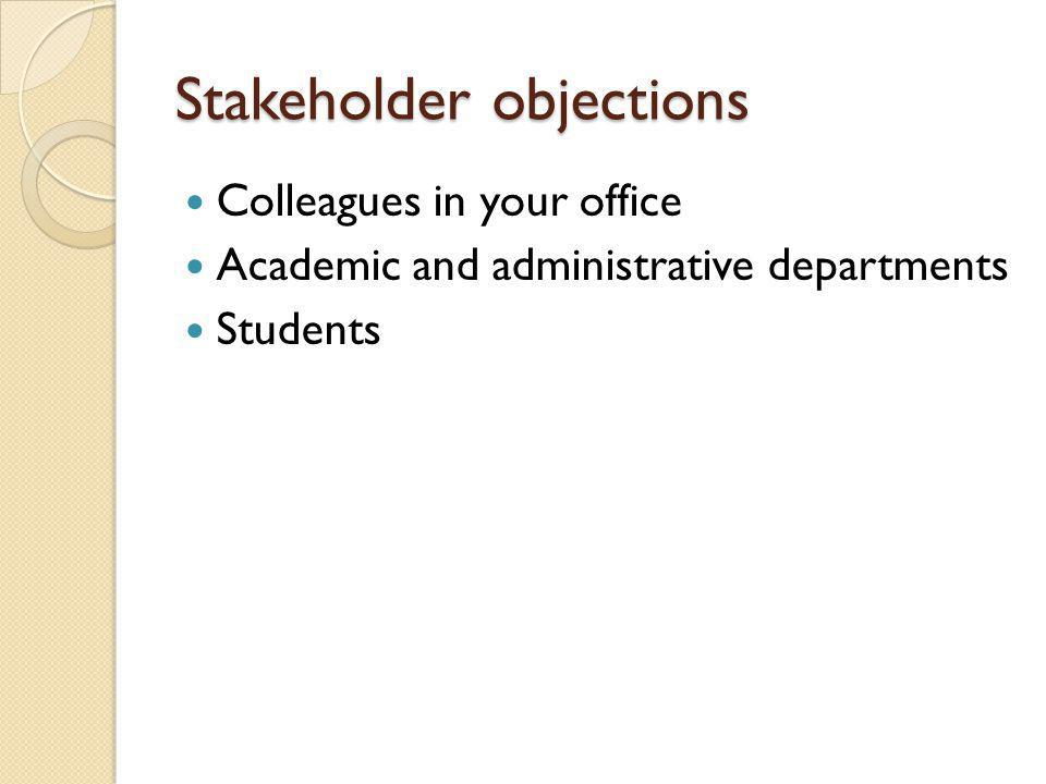 Stakeholder objections Colleagues in your office Academic and administrative departments Students