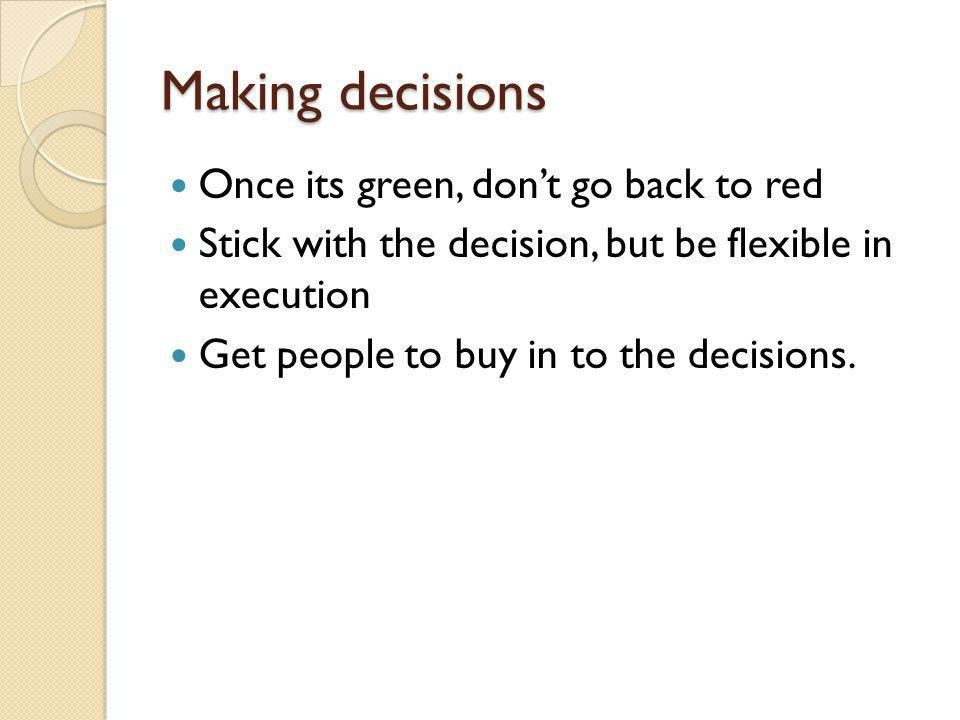Making decisions Once its green, dont go back to red Stick with the decision, but be flexible in execution Get people to buy in to the decisions.