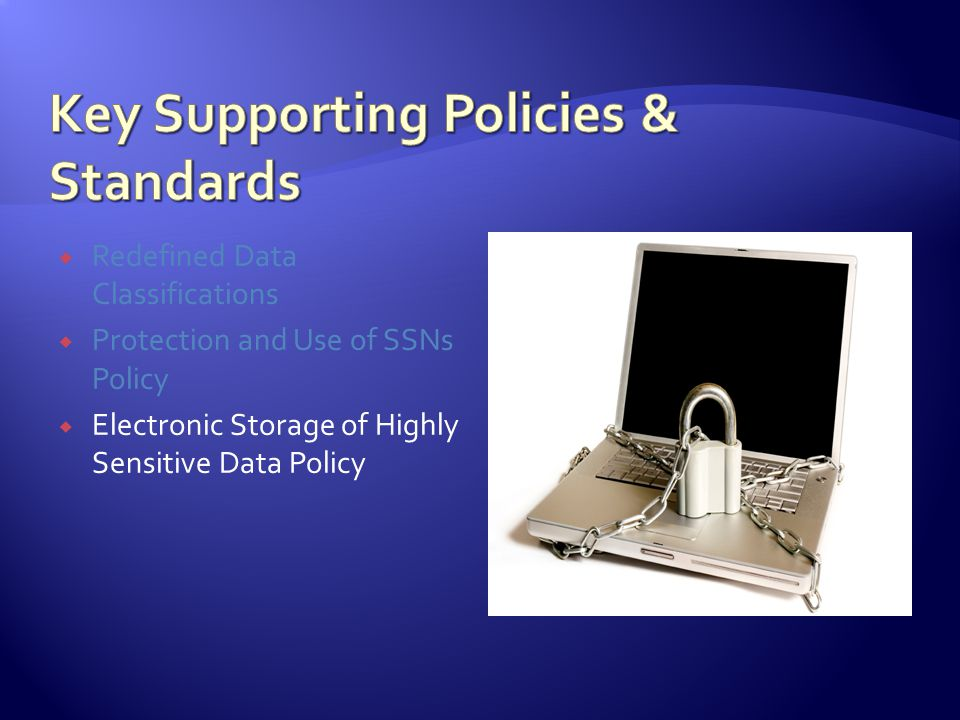 Redefined Data Classifications Protection and Use of SSNs Policy Electronic Storage of Highly Sensitive Data Policy