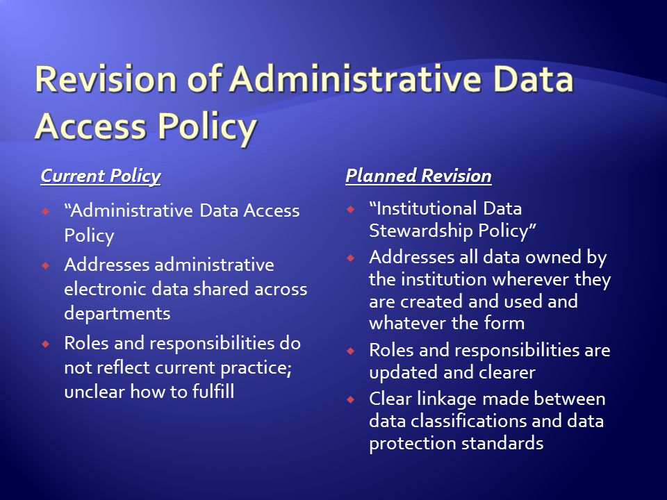 Current Policy Planned Revision Administrative Data Access Policy Addresses administrative electronic data shared across departments Roles and responsibilities do not reflect current practice; unclear how to fulfill Institutional Data Stewardship Policy Addresses all data owned by the institution wherever they are created and used and whatever the form Roles and responsibilities are updated and clearer Clear linkage made between data classifications and data protection standards