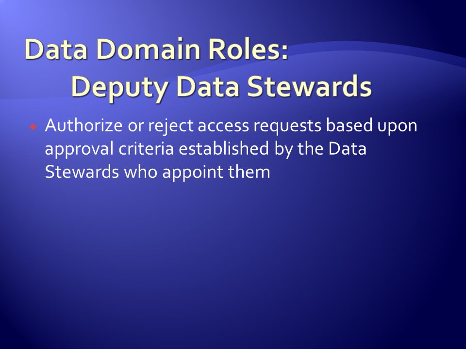 Authorize or reject access requests based upon approval criteria established by the Data Stewards who appoint them