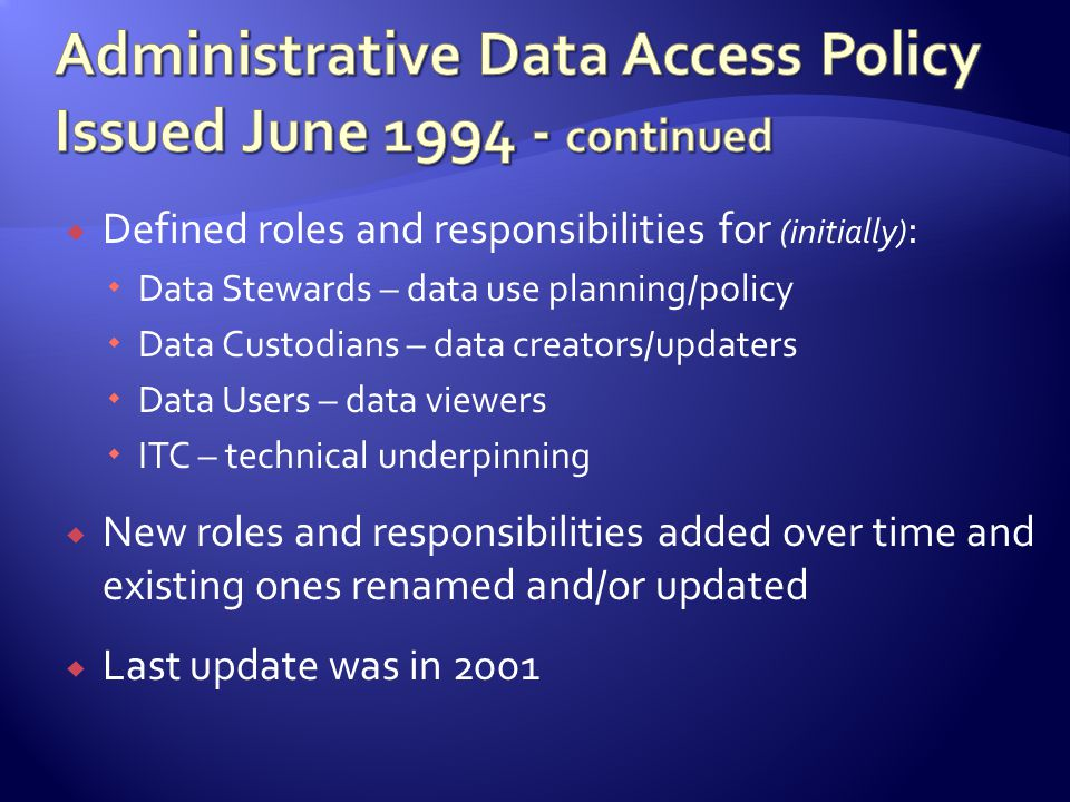 Defined roles and responsibilities for (initially) : Data Stewards – data use planning/policy Data Custodians – data creators/updaters Data Users – data viewers ITC – technical underpinning New roles and responsibilities added over time and existing ones renamed and/or updated Last update was in 2001