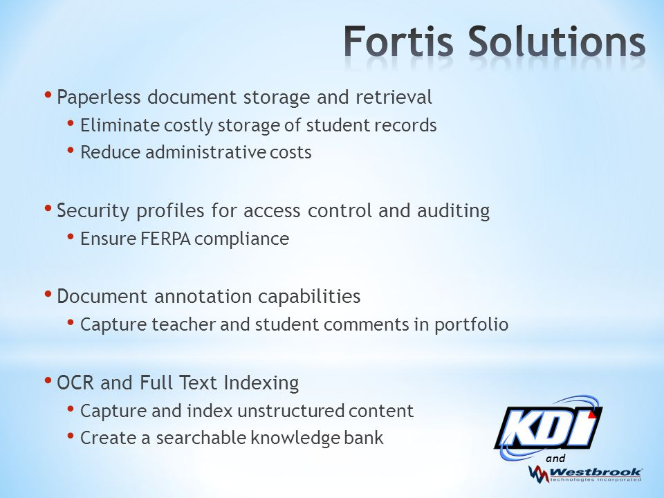 and Paperless document storage and retrieval Eliminate costly storage of student records Reduce administrative costs Security profiles for access control and auditing Ensure FERPA compliance Document annotation capabilities Capture teacher and student comments in portfolio OCR and Full Text Indexing Capture and index unstructured content Create a searchable knowledge bank