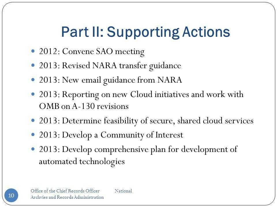 Part II: Supporting Actions Office of the Chief Records Officer National Archvies and Records Administration 10 2012: Convene SAO meeting 2013: Revised NARA transfer guidance 2013: New email guidance from NARA 2013: Reporting on new Cloud initiatives and work with OMB on A-130 revisions 2013: Determine feasibility of secure, shared cloud services 2013: Develop a Community of Interest 2013: Develop comprehensive plan for development of automated technologies