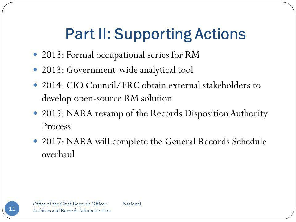 Part II: Supporting Actions Office of the Chief Records Officer National Archives and Records Administration 11 2013: Formal occupational series for RM 2013: Government-wide analytical tool 2014: CIO Council/FRC obtain external stakeholders to develop open-source RM solution 2015: NARA revamp of the Records Disposition Authority Process 2017: NARA will complete the General Records Schedule overhaul