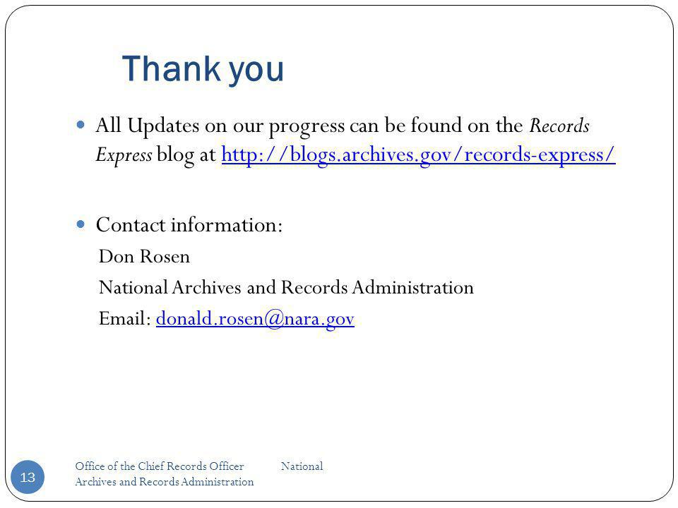 Thank you All Updates on our progress can be found on the Records Express blog at http://blogs.archives.gov/records-express/http://blogs.archives.gov/records-express/ Contact information: Don Rosen National Archives and Records Administration Email: donald.rosen@nara.govdonald.rosen@nara.gov Office of the Chief Records Officer National Archives and Records Administration 13