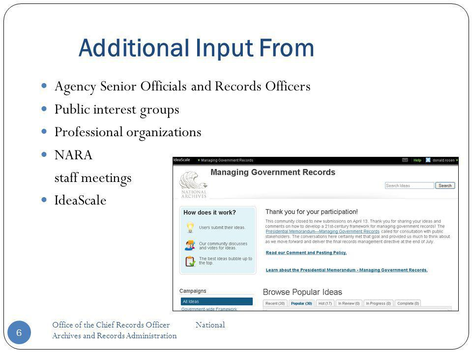 Additional Input From Agency Senior Officials and Records Officers Public interest groups Professional organizations NARA staff meetings IdeaScale 6 Office of the Chief Records Officer National Archives and Records Administration