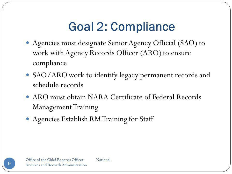 Goal 2: Compliance Office of the Chief Records Officer National Archives and Records Administration 9 Agencies must designate Senior Agency Official (SAO) to work with Agency Records Officer (ARO) to ensure compliance SAO/ARO work to identify legacy permanent records and schedule records ARO must obtain NARA Certificate of Federal Records Management Training Agencies Establish RM Training for Staff