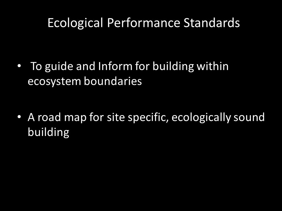 Ecological Performance Standards To guide and Inform for building within ecosystem boundaries A road map for site specific, ecologically sound building