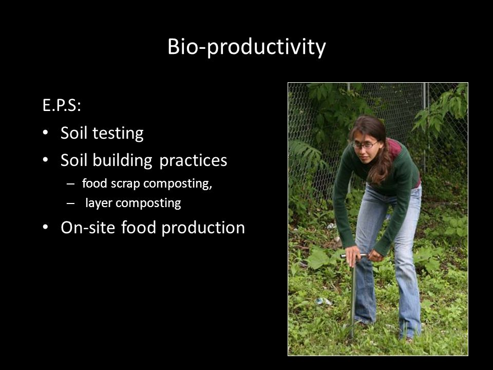 Bio-productivity E.P.S: Soil testing Soil building practices – food scrap composting, – layer composting On-site food production