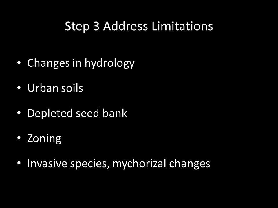 Step 3 Address Limitations Changes in hydrology Urban soils Depleted seed bank Zoning Invasive species, mychorizal changes