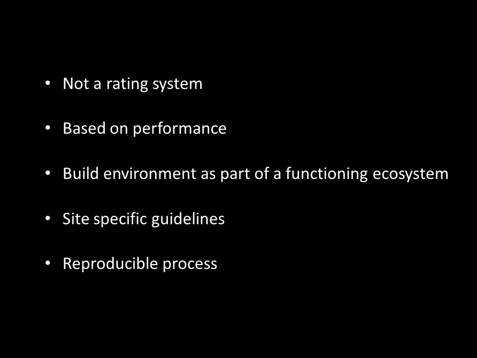 Not a rating system Based on performance Build environment as part of a functioning ecosystem Site specific guidelines Reproducible process