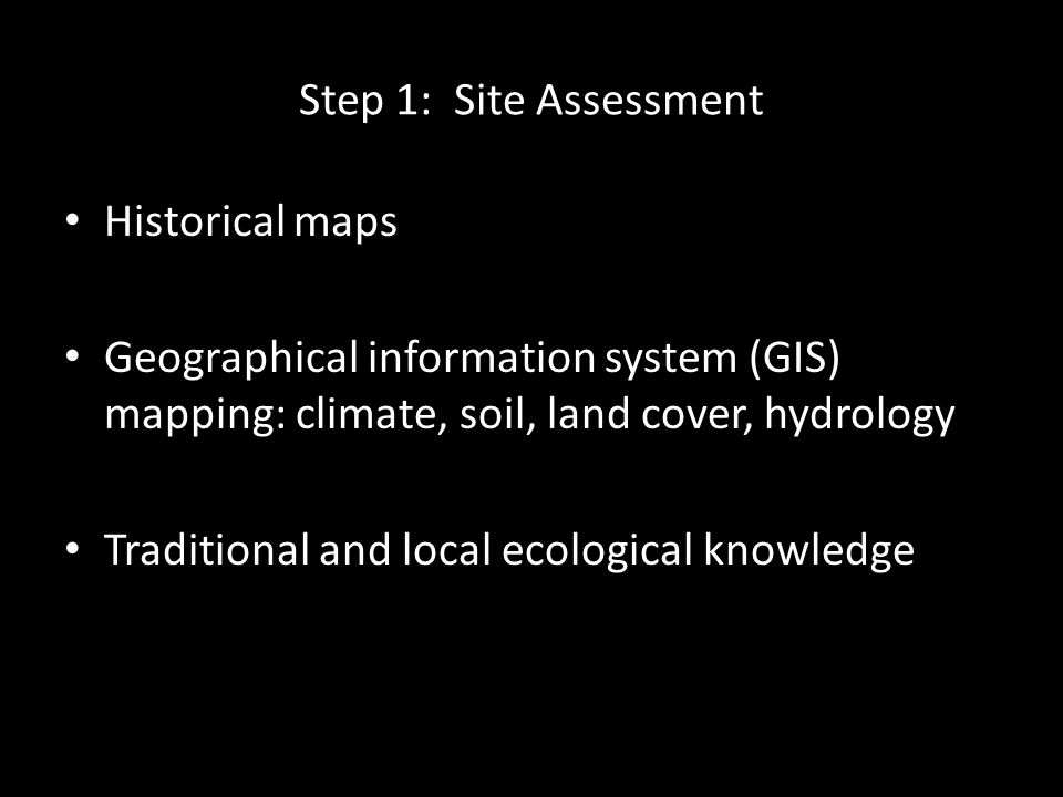 Step 1: Site Assessment Historical maps Geographical information system (GIS) mapping: climate, soil, land cover, hydrology Traditional and local ecological knowledge