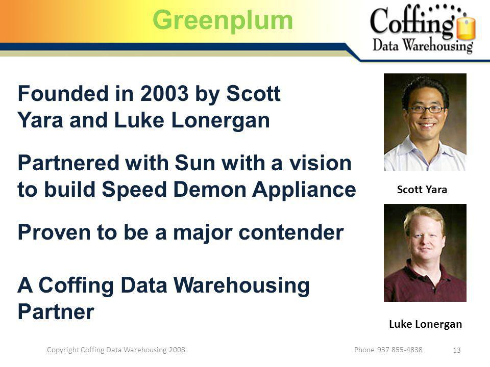 Copyright Coffing Data Warehousing 2008 Phone 937 855-4838 13 Founded in 2003 by Scott Yara and Luke Lonergan Scott Yara Luke Lonergan Partnered with Sun with a vision to build Speed Demon Appliance Proven to be a major contender A Coffing Data Warehousing Partner Greenplum