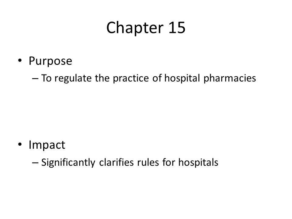Chapter 15 Purpose – To regulate the practice of hospital pharmacies Impact – Significantly clarifies rules for hospitals
