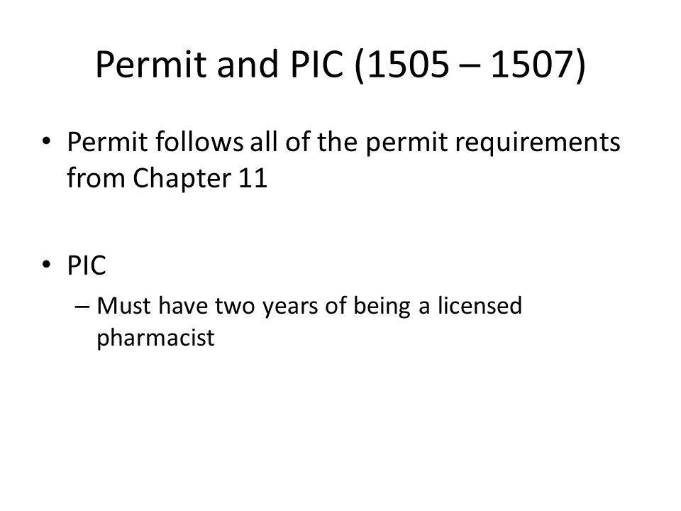 Permit and PIC (1505 – 1507) Permit follows all of the permit requirements from Chapter 11 PIC – Must have two years of being a licensed pharmacist