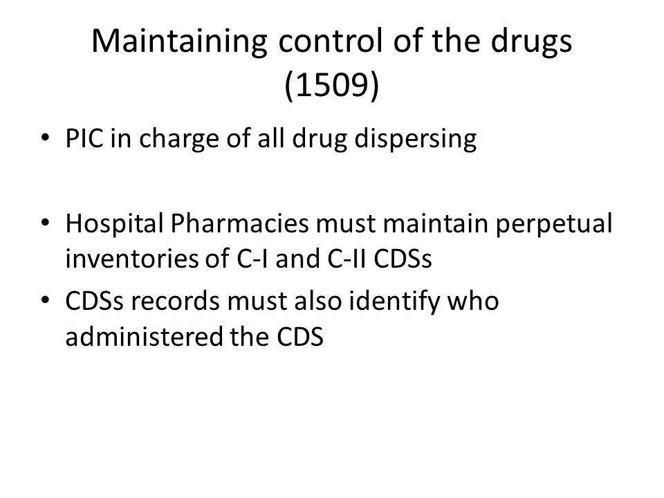Maintaining control of the drugs (1509) PIC in charge of all drug dispersing Hospital Pharmacies must maintain perpetual inventories of C-I and C-II CDSs CDSs records must also identify who administered the CDS