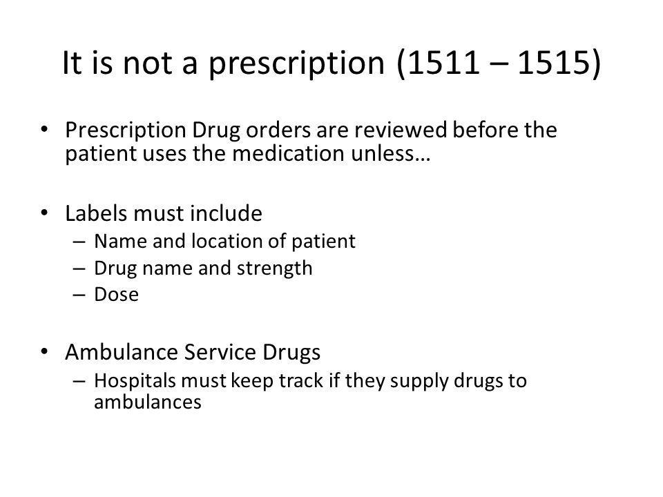 It is not a prescription (1511 – 1515) Prescription Drug orders are reviewed before the patient uses the medication unless… Labels must include – Name and location of patient – Drug name and strength – Dose Ambulance Service Drugs – Hospitals must keep track if they supply drugs to ambulances
