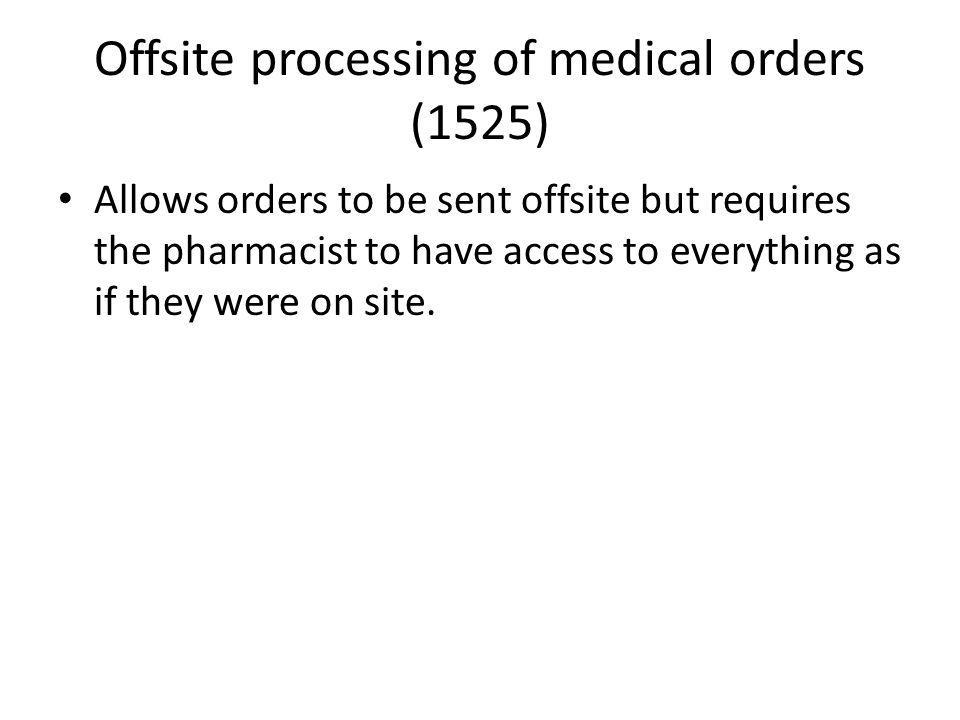 Offsite processing of medical orders (1525) Allows orders to be sent offsite but requires the pharmacist to have access to everything as if they were on site.