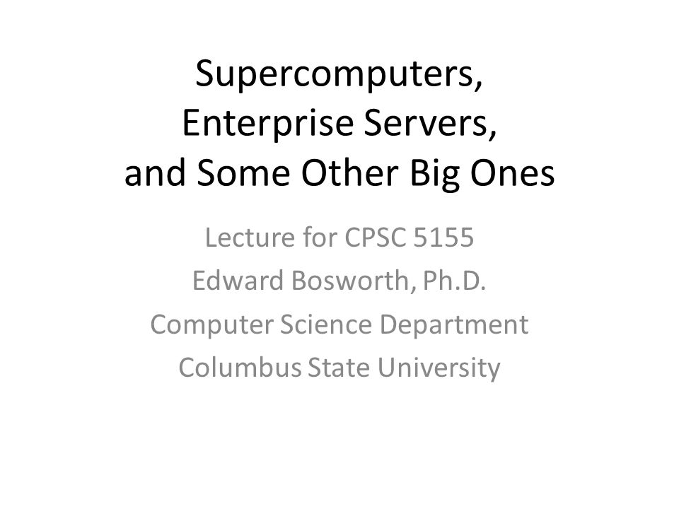 Supercomputers, Enterprise Servers, and Some Other Big Ones Lecture for CPSC 5155 Edward Bosworth, Ph.D.