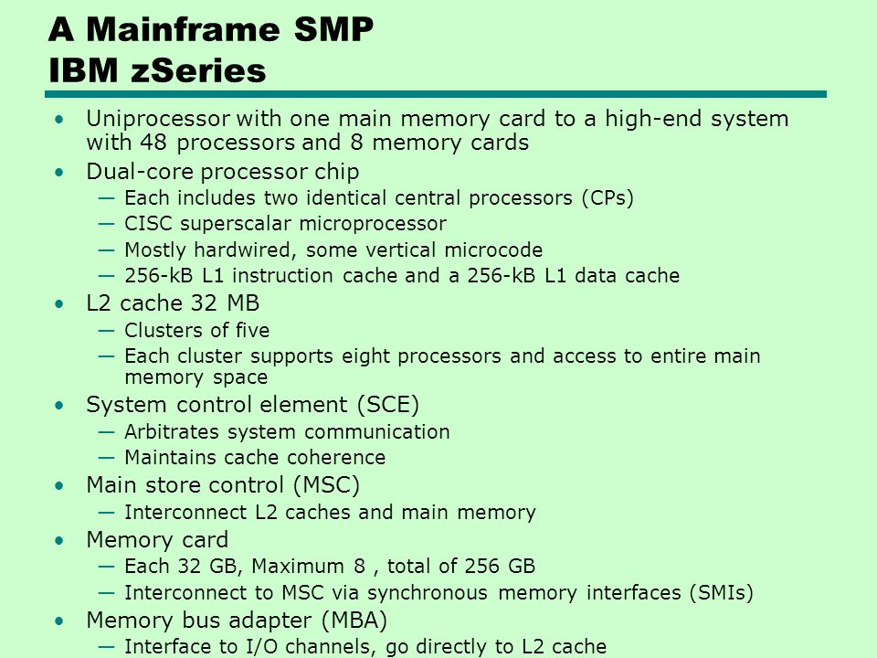 A Mainframe SMP IBM zSeries Uniprocessor with one main memory card to a high-end system with 48 processors and 8 memory cards Dual-core processor chip Each includes two identical central processors (CPs) CISC superscalar microprocessor Mostly hardwired, some vertical microcode 256-kB L1 instruction cache and a 256-kB L1 data cache L2 cache 32 MB Clusters of five Each cluster supports eight processors and access to entire main memory space System control element (SCE) Arbitrates system communication Maintains cache coherence Main store control (MSC) Interconnect L2 caches and main memory Memory card Each 32 GB, Maximum 8, total of 256 GB Interconnect to MSC via synchronous memory interfaces (SMIs) Memory bus adapter (MBA) Interface to I/O channels, go directly to L2 cache