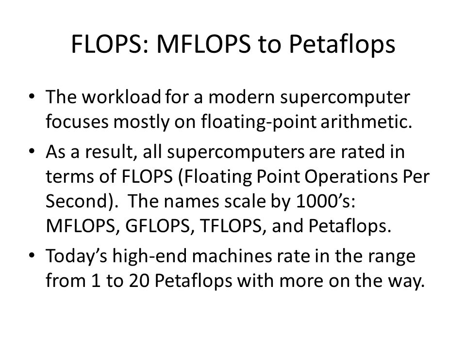 FLOPS: MFLOPS to Petaflops The workload for a modern supercomputer focuses mostly on floating-point arithmetic.