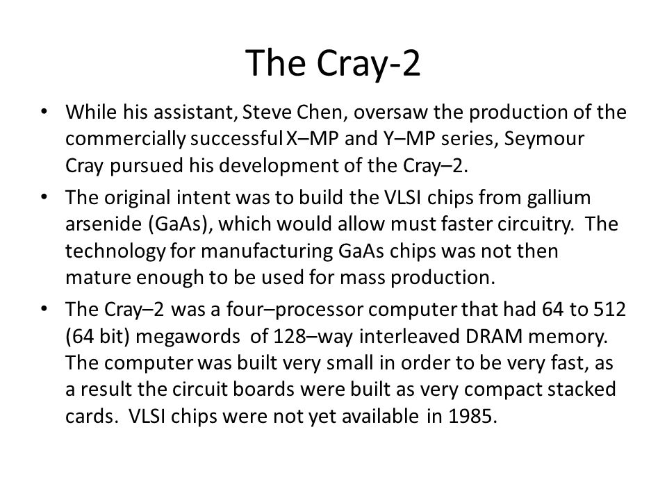 The Cray-2 While his assistant, Steve Chen, oversaw the production of the commercially successful X–MP and Y–MP series, Seymour Cray pursued his development of the Cray–2.