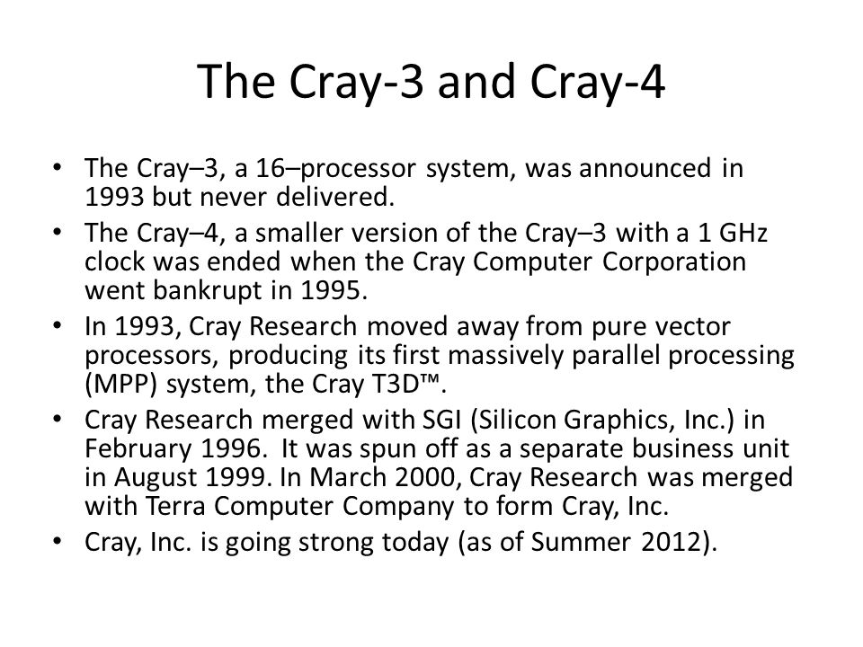 The Cray-3 and Cray-4 The Cray–3, a 16–processor system, was announced in 1993 but never delivered.