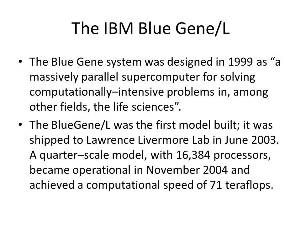 The IBM Blue Gene/L The Blue Gene system was designed in 1999 as a massively parallel supercomputer for solving computationally–intensive problems in, among other fields, the life sciences.