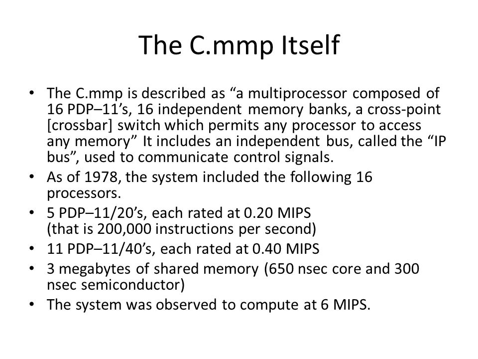 The C.mmp Itself The C.mmp is described as a multiprocessor composed of 16 PDP–11s, 16 independent memory banks, a cross-point [crossbar] switch which permits any processor to access any memory It includes an independent bus, called the IP bus, used to communicate control signals.