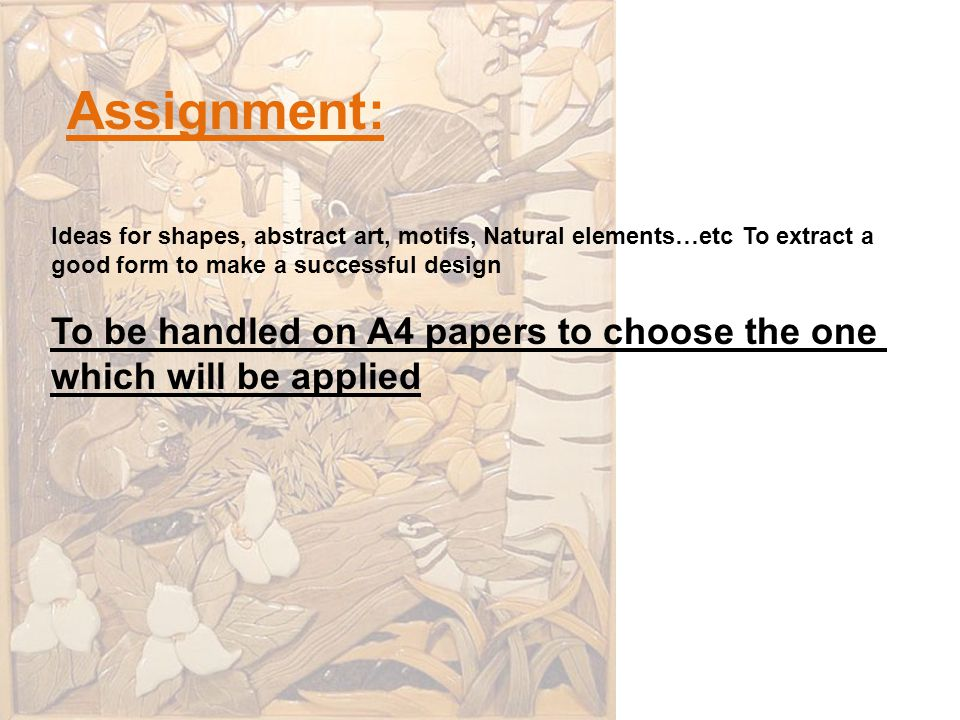 Assignment: Ideas for shapes, abstract art, motifs, Natural elements…etc To extract a good form to make a successful design To be handled on A4 papers to choose the one which will be applied