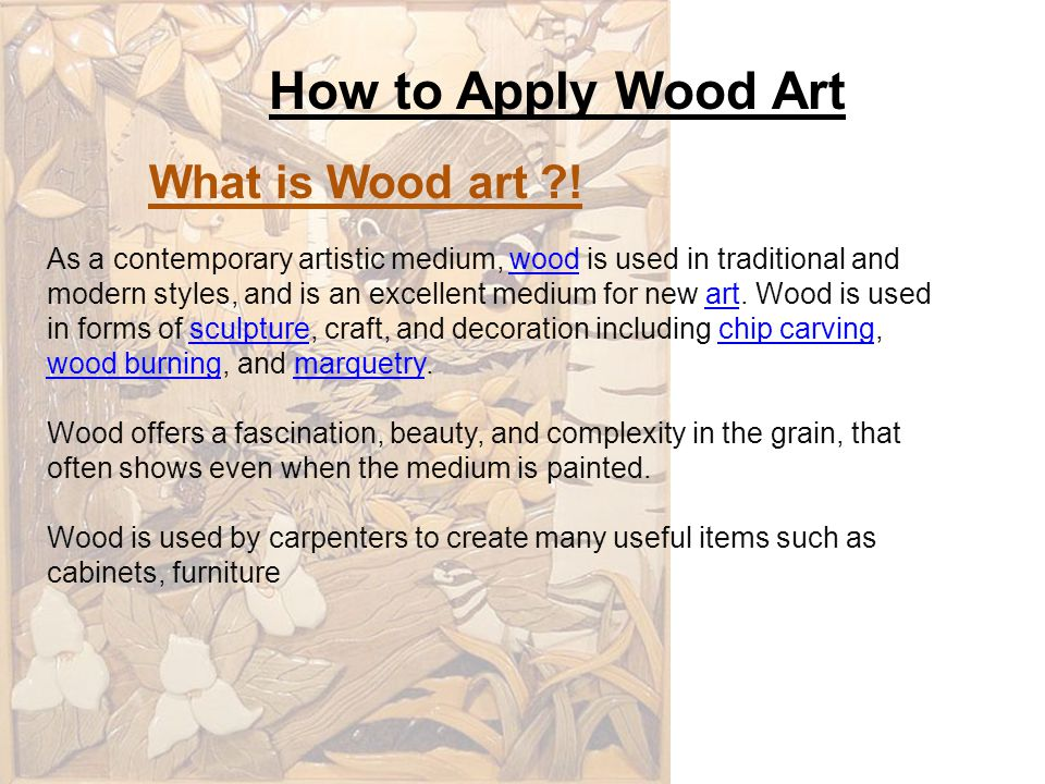 How to Apply Wood Art As a contemporary artistic medium, wood is used in traditional and modern styles, and is an excellent medium for new art.