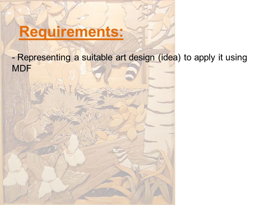 Requirements: - Representing a suitable art design (idea) to apply it using MDF