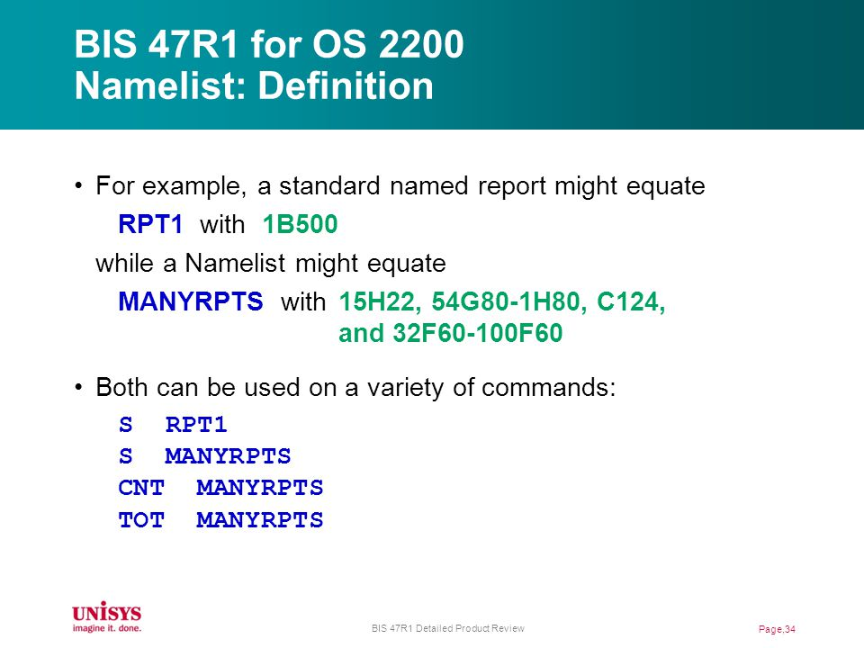 BIS 47R1 for OS 2200 Namelist: Definition For example, a standard named report might equate RPT1 with 1B500 while a Namelist might equate MANYRPTS with15H22, 54G80-1H80, C124, and 32F60-100F60 Both can be used on a variety of commands: S RPT1 S MANYRPTS CNT MANYRPTS TOT MANYRPTS Page,34 BIS 47R1 Detailed Product Review